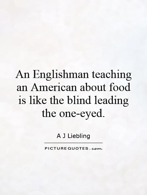 An Englishman teaching an American about food is like the blind leading the one-eyed Picture Quote #1