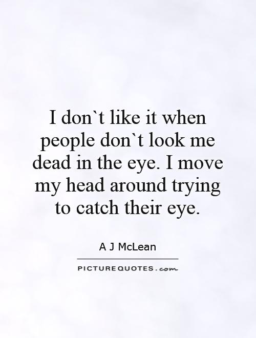 I don`t like it when people don`t look me dead in the eye. I move my head around trying to catch their eye Picture Quote #1