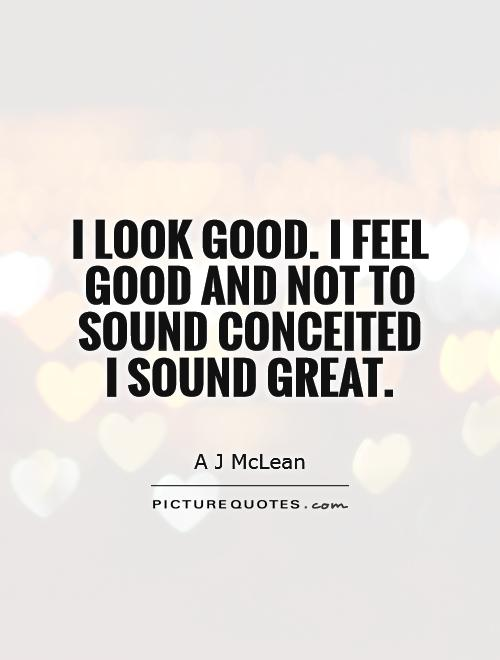 I look good. I feel good and not to sound conceited I sound great Picture Quote #1