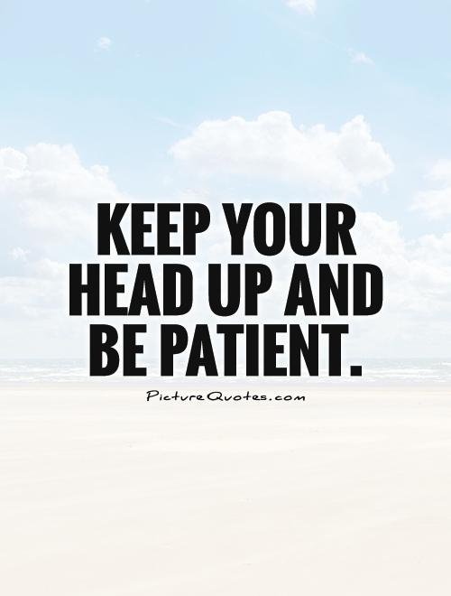 Keep your head up and be patient Picture Quote #1