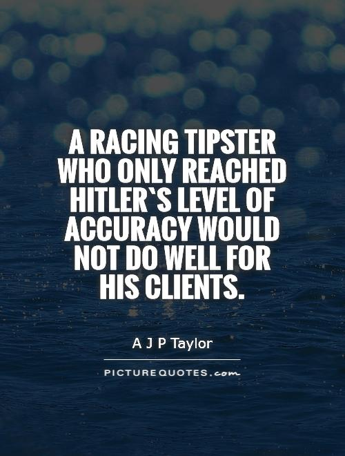 A racing tipster who only reached Hitler`s level of accuracy would not do well for his clients Picture Quote #1