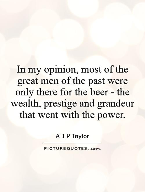 In my opinion, most of the great men of the past were only there for the beer - the wealth, prestige and grandeur that went with the power Picture Quote #1