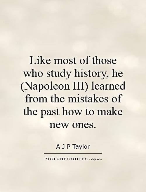 Like most of those who study history, he (Napoleon III) learned from the mistakes of the past how to make new ones Picture Quote #1