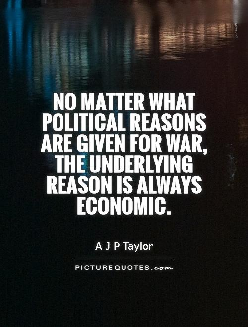 No matter what political reasons are given for war, the underlying reason is always economic Picture Quote #1