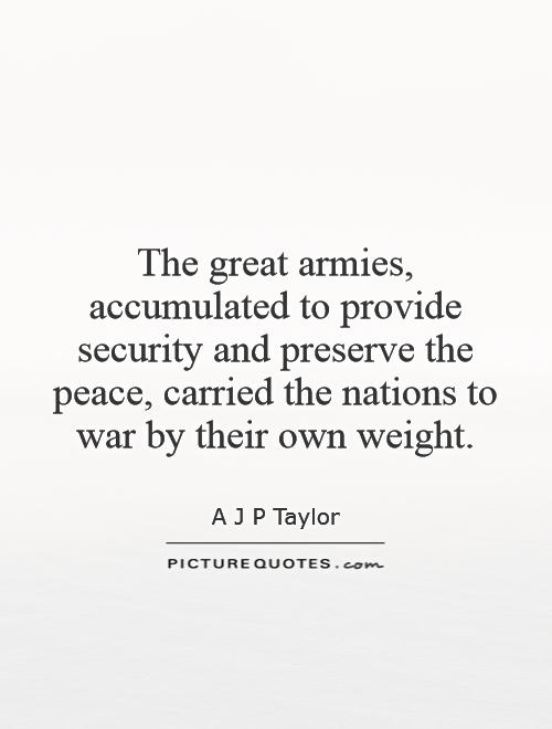 The great armies, accumulated to provide security and preserve the peace, carried the nations to war by their own weight Picture Quote #1