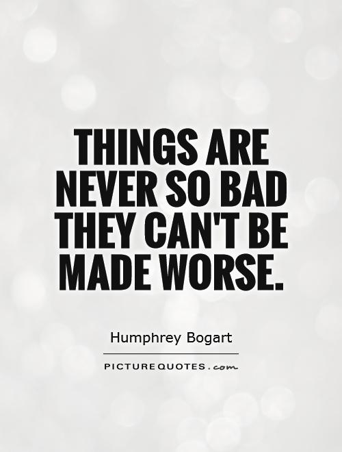 Things are never so bad they can't be made worse Picture Quote #1