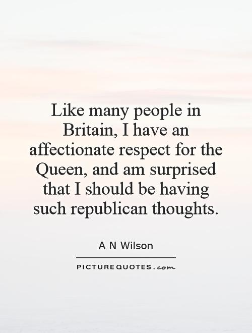 Like many people in Britain, I have an affectionate respect for the Queen, and am surprised that I should be having such republican thoughts Picture Quote #1