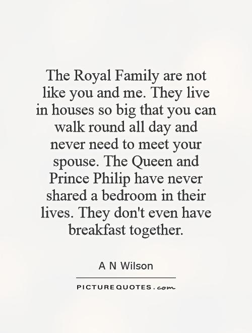 The Royal Family are not like you and me. They live in houses so big that you can walk round all day and never need to meet your spouse. The Queen and Prince Philip have never shared a bedroom in their lives. They don't even have breakfast together Picture Quote #1