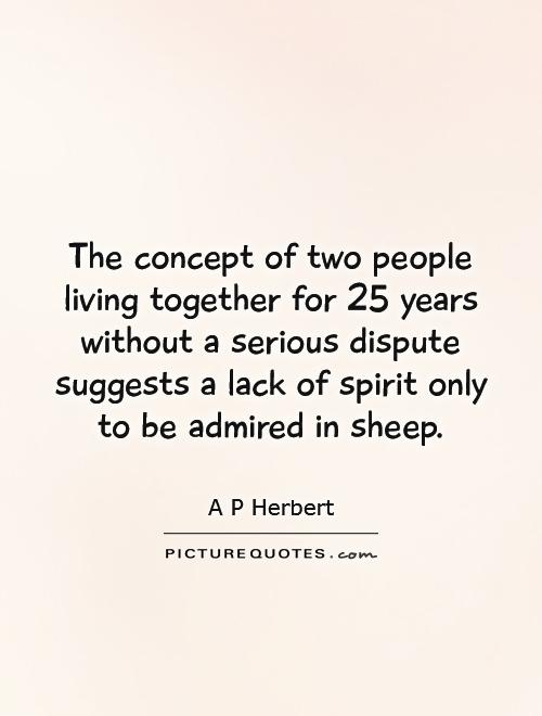 The concept of two people living together for 25 years without a serious dispute suggests a lack of spirit only to be admired in sheep Picture Quote #1