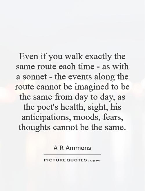 Even if you walk exactly the same route each time - as with a sonnet - the events along the route cannot be imagined to be the same from day to day, as the poet's health, sight, his anticipations, moods, fears, thoughts cannot be the same Picture Quote #1