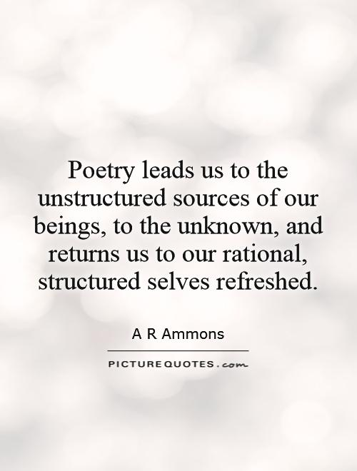 Poetry leads us to the unstructured sources of our beings, to the unknown, and returns us to our rational, structured selves refreshed Picture Quote #1