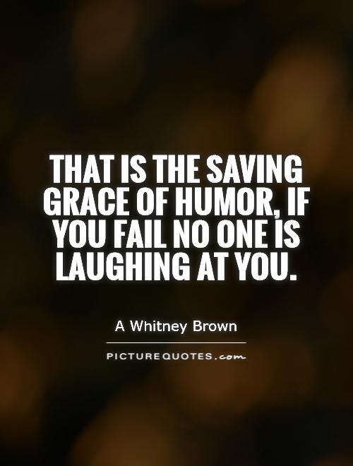 That is the saving grace of humor, if you fail no one is laughing at you Picture Quote #1