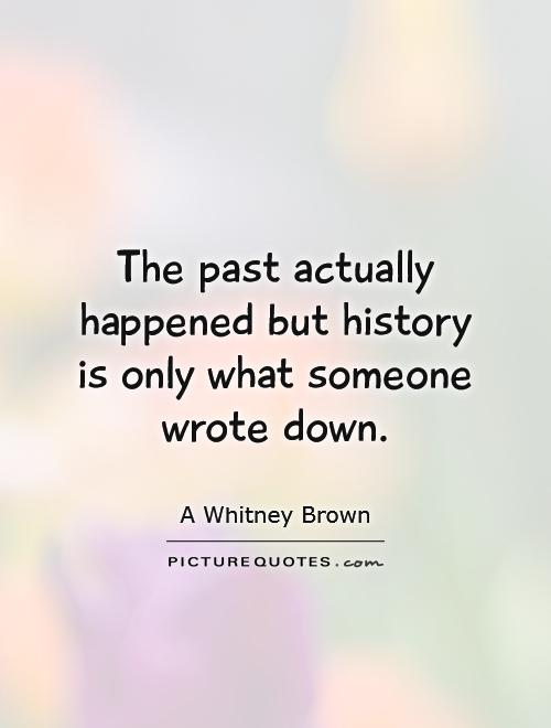 The past actually happened but history is only what someone wrote down Picture Quote #1
