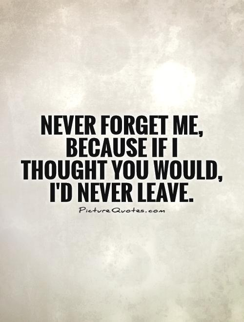 Never forget me, because if I thought you would, I'd never leave Picture Quote #1