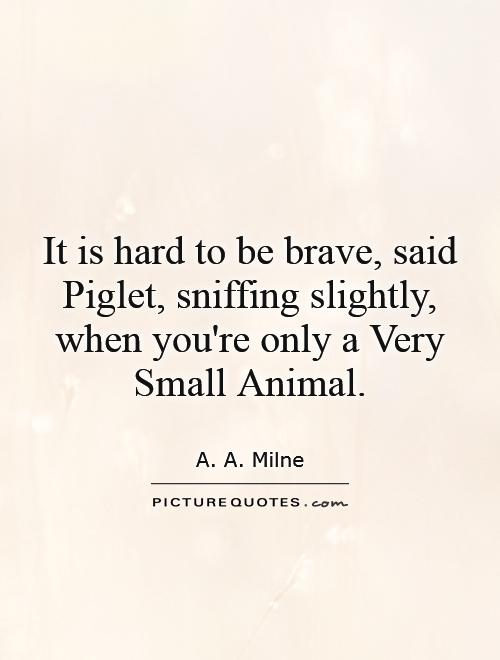 It is hard to be brave, said Piglet, sniffing slightly, when you're only a Very Small Animal Picture Quote #1