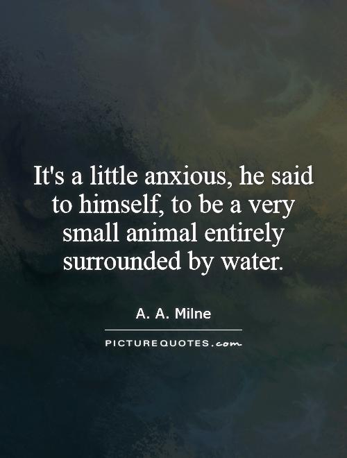 It's a little anxious, he said to himself, to be a very small animal entirely surrounded by water Picture Quote #1