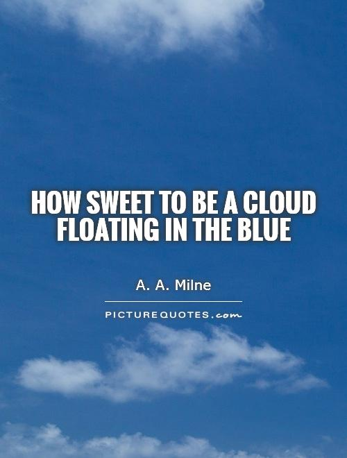 How sweet to be a cloud  Floating in the blue Picture Quote #1