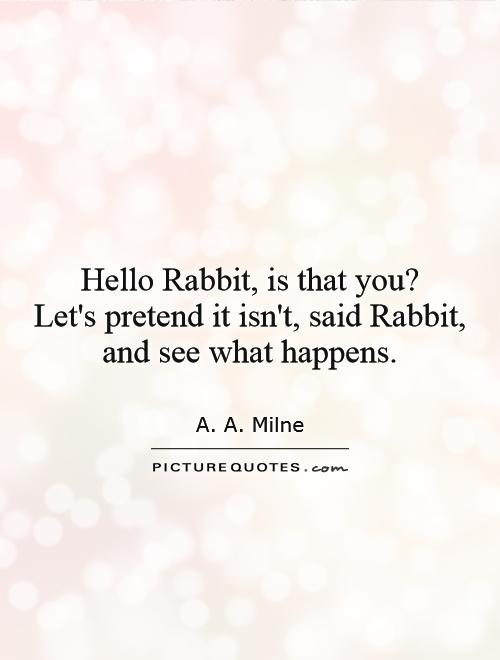 Hello Rabbit, is that you?  Let's pretend it isn't, said Rabbit, and see what happens Picture Quote #1