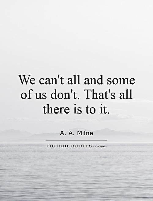 We can't all and some of us don't. That's all there is to it Picture Quote #1