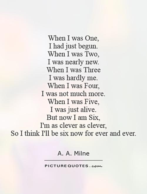 When I was One,  I had just begun.  When I was Two,  I was nearly new.  When I was Three  I was hardly me.  When I was Four,  I was not much more.  When I was Five,  I was just alive.  But now I am Six,  I'm as clever as clever,  So I think I'll be six now for ever and ever Picture Quote #1