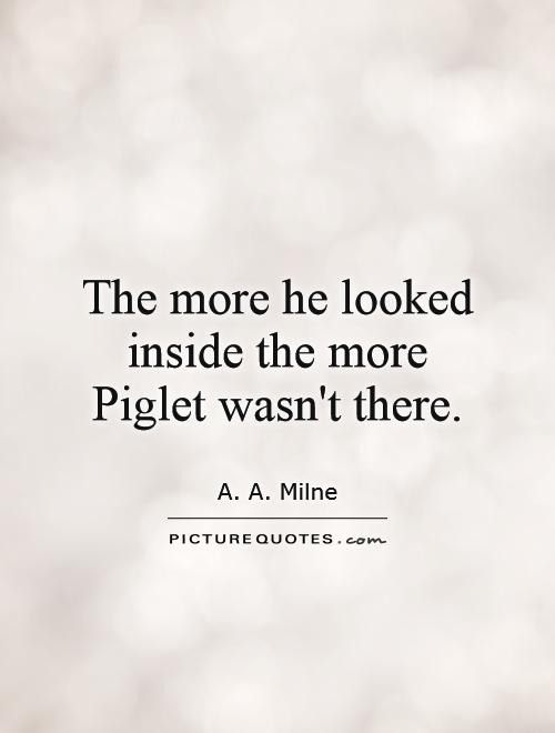 The more he looked inside the more Piglet wasn't there Picture Quote #1