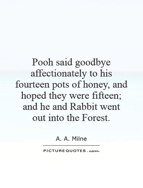 Pooh said goodbye affectionately to his fourteen pots of honey, and hoped they were fifteen; and he and Rabbit went  out into the Forest Picture Quote #1