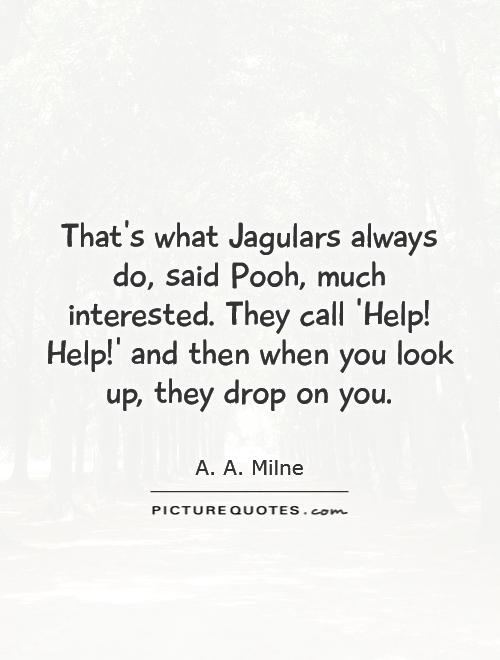 That's what Jagulars always do, said Pooh, much interested. They call 'Help! Help!' and then when you look up, they drop on you Picture Quote #1
