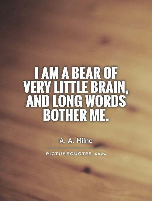 I am a Bear of Very Little Brain, and long words bother me Picture Quote #1