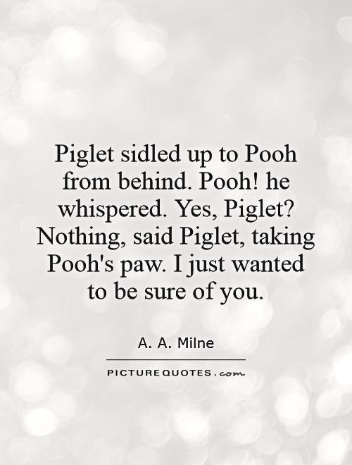 Piglet sidled up to Pooh from behind. Pooh! he whispered. Yes, Piglet? Nothing, said Piglet, taking Pooh's paw. I just wanted  to be sure of you Picture Quote #1