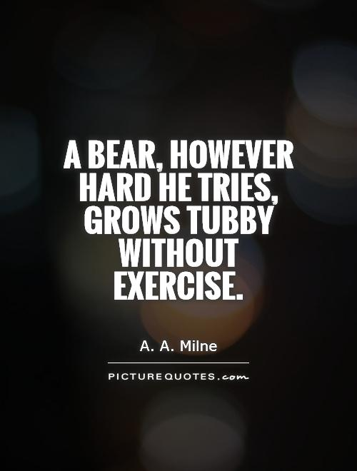 A bear, however hard he tries, grows tubby without exercise Picture Quote #1