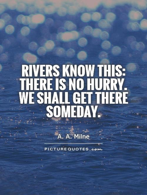 Rivers know this: there is no hurry. We shall get there someday Picture Quote #1
