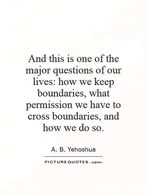 And this is one of the major questions of our lives: how we keep boundaries, what permission we have to cross boundaries, and how we do so Picture Quote #1
