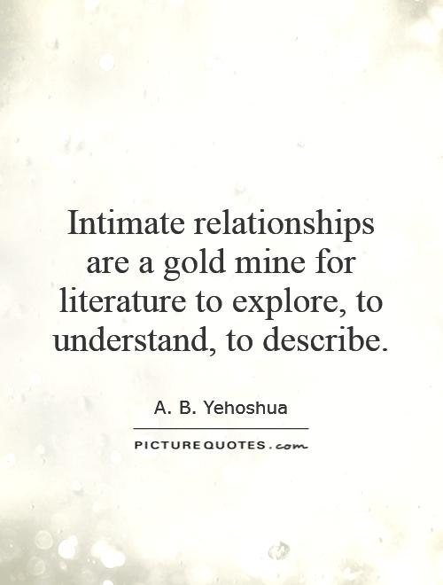 Intimate relationships are a gold mine for literature to explore, to understand, to describe Picture Quote #1