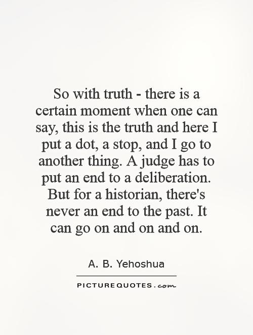 So with truth - there is a certain moment when one can say, this is the truth and here I put a dot, a stop, and I go to another thing. A judge has to put an end to a deliberation. But for a historian, there's never an end to the past. It can go on and on and on Picture Quote #1