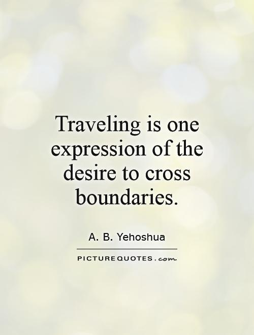Traveling is one expression of the desire to cross boundaries Picture Quote #1