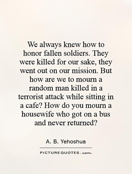 We always knew how to honor fallen soldiers. They were killed for our sake, they went out on our mission. But how are we to mourn a random man killed in a terrorist attack while sitting in a cafe? How do you mourn a housewife who got on a bus and never returned? Picture Quote #1