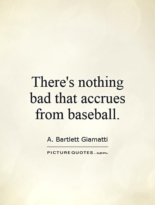 There's nothing bad that accrues from baseball Picture Quote #1