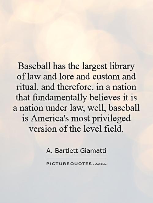Baseball has the largest library of law and lore and custom and ritual, and therefore, in a nation that fundamentally believes it is a nation under law, well, baseball is America's most privileged version of the level field Picture Quote #1
