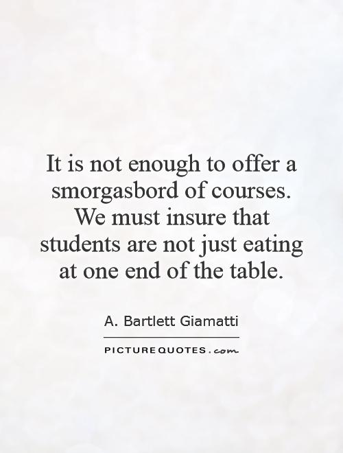 It is not enough to offer a smorgasbord of courses. We must insure that students are not just eating at one end of the table Picture Quote #1