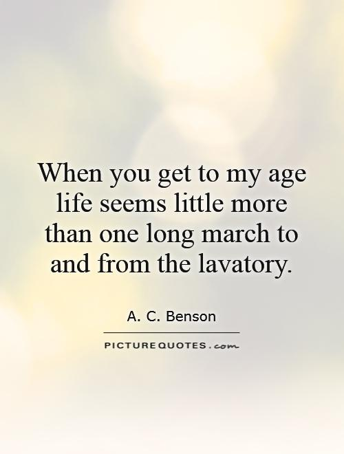 When you get to my age life seems little more than one long march to and from the lavatory Picture Quote #1