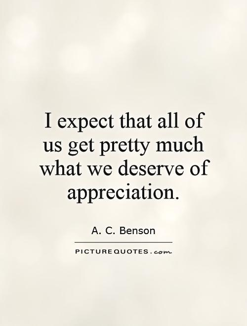 I expect that all of us get pretty much what we deserve of appreciation Picture Quote #1