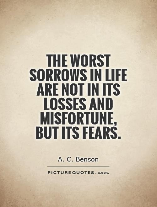 The worst sorrows in life are not in its losses and misfortune, but its fears Picture Quote #1
