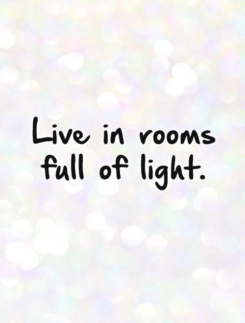 Live in rooms full of light Picture Quote #1