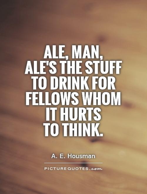 Ale, man,  ale's the stuff to drink for fellows whom it hurts  to think Picture Quote #1