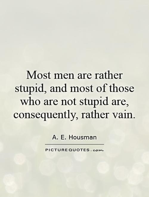 Most men are rather stupid, and most of those who are not stupid are, consequently, rather vain Picture Quote #1