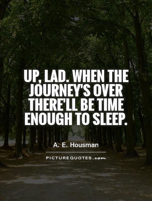 Up, lad. When the journey's over There'll be time enough to sleep Picture Quote #1