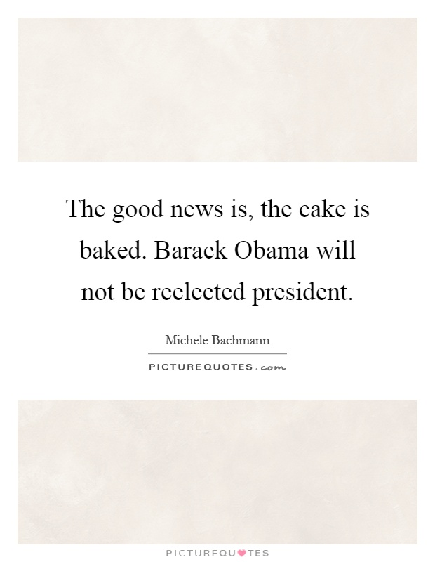The good news is, the cake is baked. Barack Obama will not be reelected president Picture Quote #1