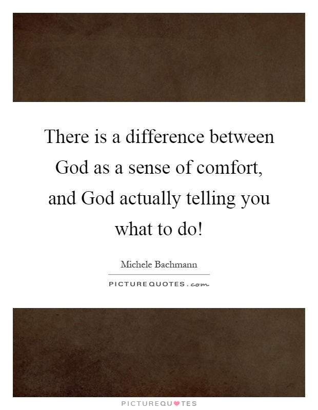 There is a difference between God as a sense of comfort, and God actually telling you what to do! Picture Quote #1