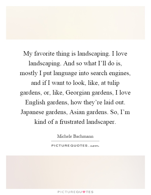 My favorite thing is landscaping. I love landscaping. And so what I'll do is, mostly I put language into search engines, and if I want to look, like, at tulip gardens, or, like, Georgian gardens, I love English gardens, how they're laid out. Japanese gardens, Asian gardens. So, I'm kind of a frustrated landscaper Picture Quote #1