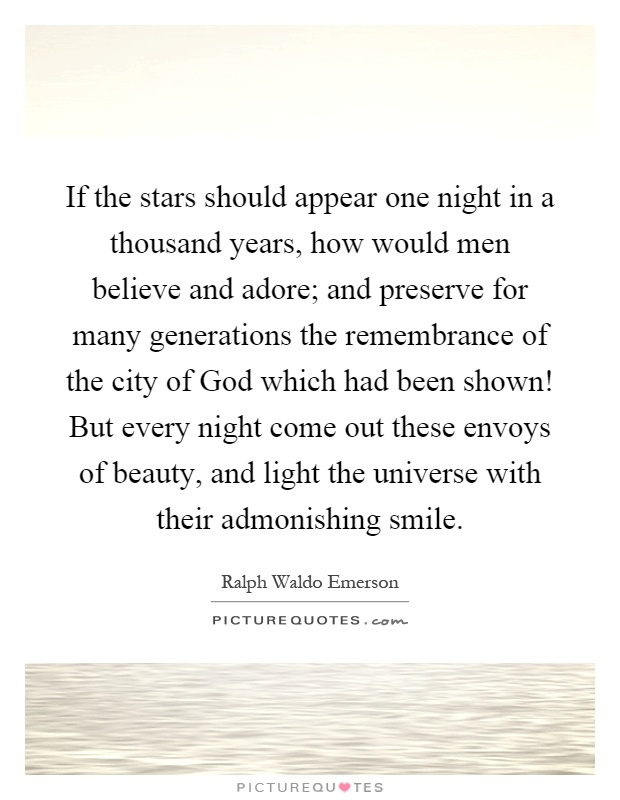 If the stars should appear one night in a thousand years, how would men believe and adore; and preserve for many generations the remembrance of the city of God which had been shown! But every night come out these envoys of beauty, and light the universe with their admonishing smile Picture Quote #1